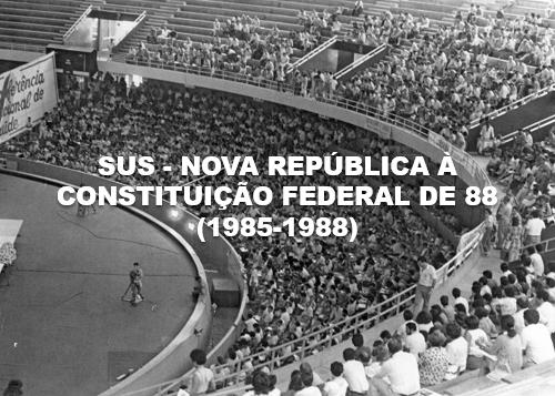 8ª Conferência Nacional de Saúde SUS NOVA REPÚBLICA À CONSTITUIÇÃO FEDERAL DE 88 (1985-1988)